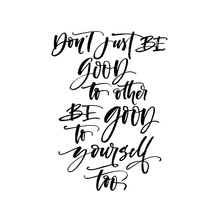 Don't just be good to other, be good to yourself